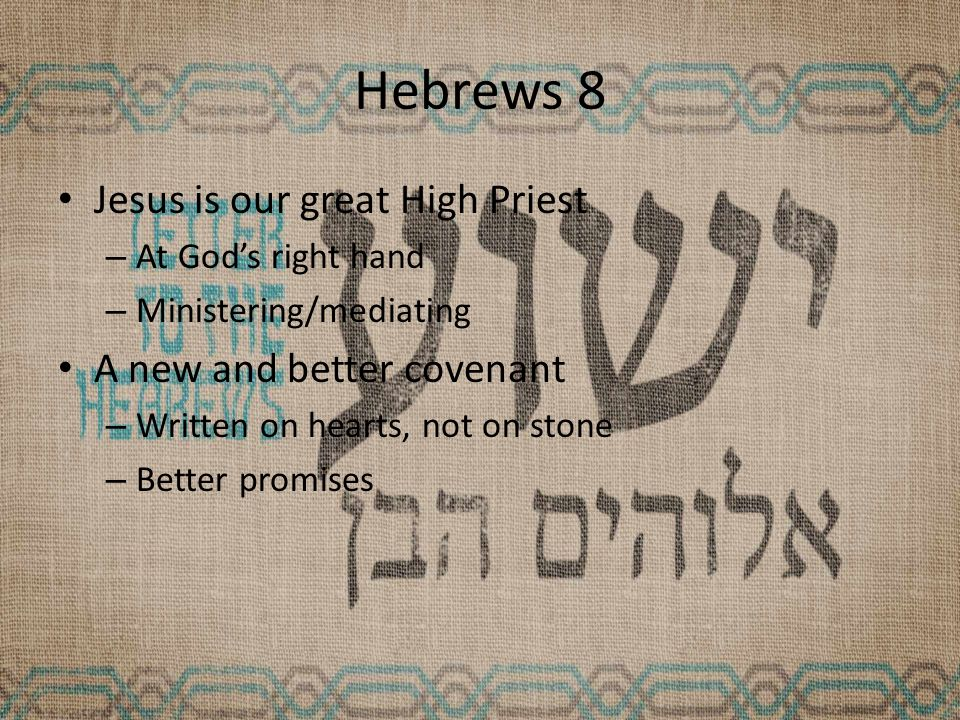 Hebrews 8 Jesus is our great High Priest – At God's right hand – Ministering/mediating A new and better covenant – Written on hearts, not on stone – Better promises