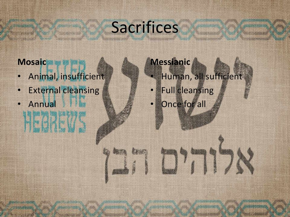 Sacrifices Mosaic Animal, insufficient External cleansing Annual Messianic Human, all sufficient Full cleansing Once for all