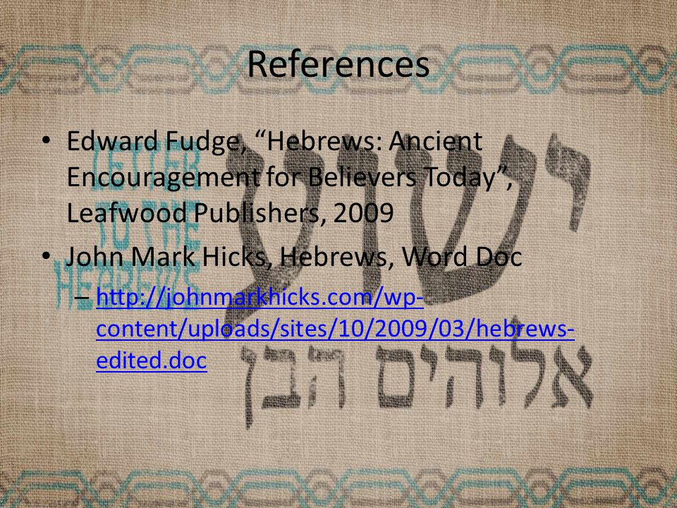 References Edward Fudge, Hebrews: Ancient Encouragement for Believers Today , Leafwood Publishers, 2009 John Mark Hicks, Hebrews, Word Doc – http://johnmarkhicks.com/wp- content/uploads/sites/10/2009/03/hebrews- edited.doc http://johnmarkhicks.com/wp- content/uploads/sites/10/2009/03/hebrews- edited.doc