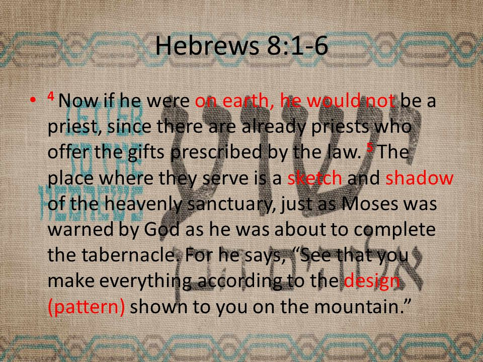 Hebrews 8:1-6 4 Now if he were on earth, he would not be a priest, since there are already priests who offer the gifts prescribed by the law.