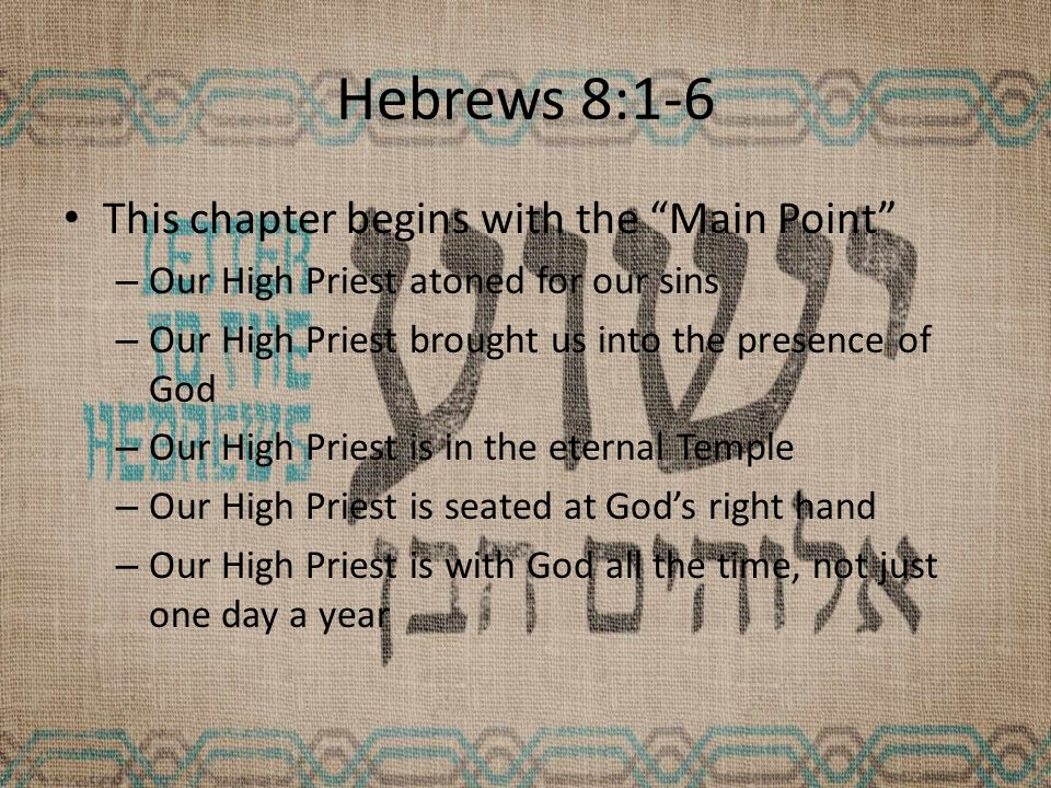 Hebrews 8:1-6 This chapter begins with the Main Point – Our High Priest atoned for our sins – Our High Priest brought us into the presence of God – Our High Priest is in the eternal Temple – Our High Priest is seated at God's right hand – Our High Priest is with God all the time, not just one day a year