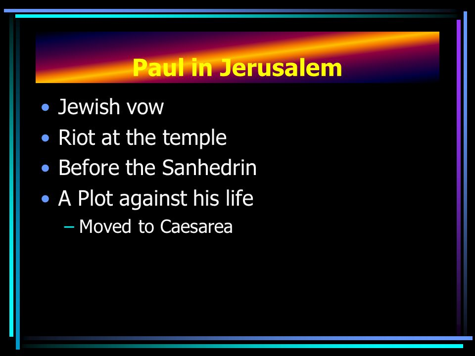 Paul in Jerusalem Jewish vow Riot at the temple Before the Sanhedrin A Plot against his life –Moved to Caesarea