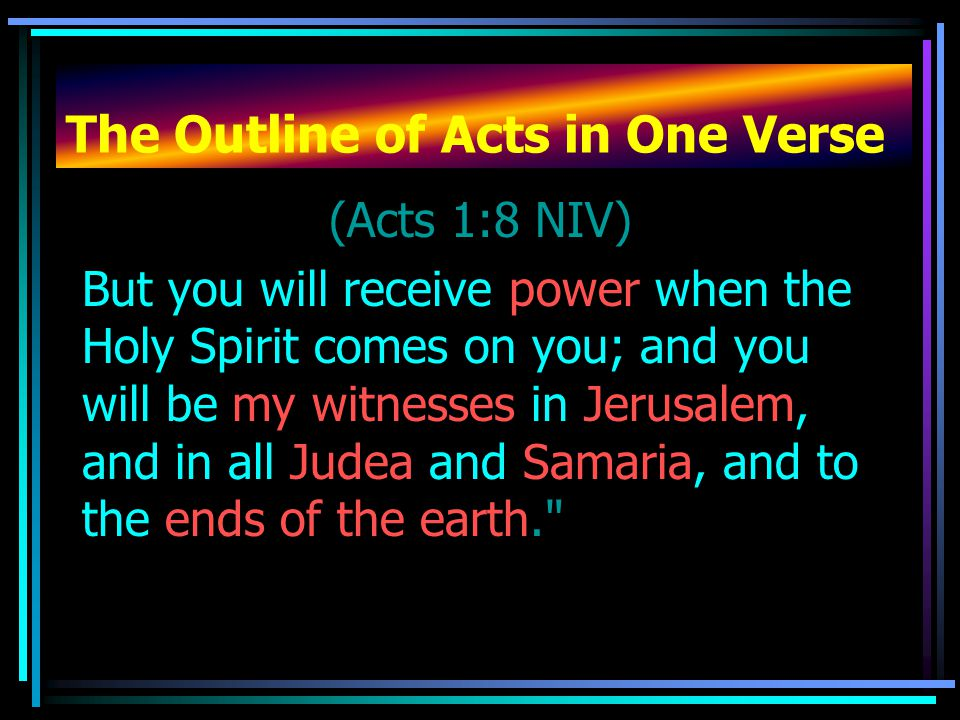 The Outline of Acts in One Verse (Acts 1:8 NIV) But you will receive power when the Holy Spirit comes on you; and you will be my witnesses in Jerusale