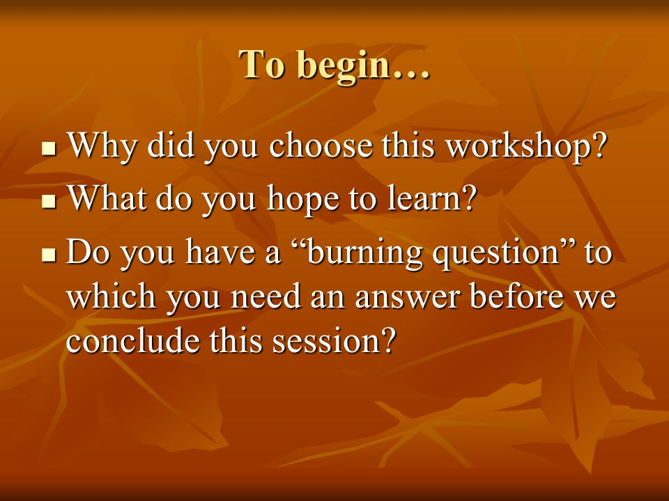 """To begin… Why did you choose this workshop? Why did you choose this workshop? What do you hope to learn? What do you hope to learn? Do you have a """"bur"""