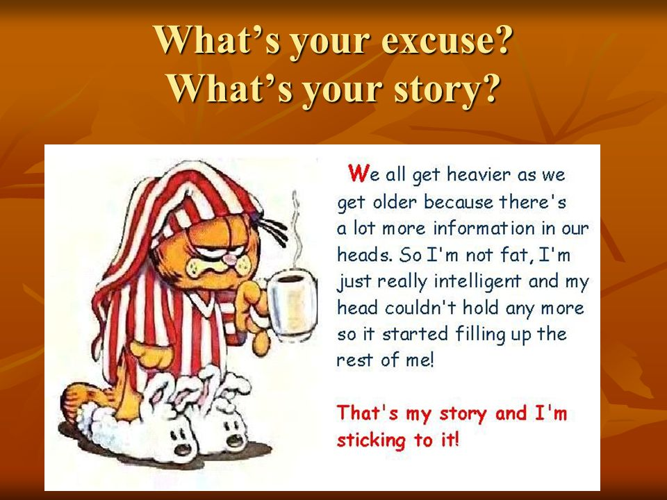 What's your excuse? What's your story?