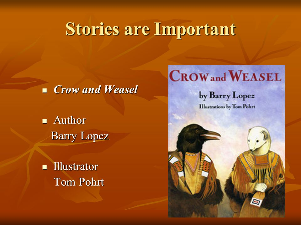 Stories are Important Crow and Weasel Crow and Weasel Author Author Barry Lopez Barry Lopez Illustrator Illustrator Tom Pohrt Tom Pohrt