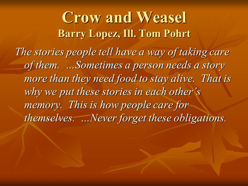 Crow and Weasel Barry Lopez, Ill. Tom Pohrt The stories people tell have a way of taking care of them. …Sometimes a person needs a story more than the