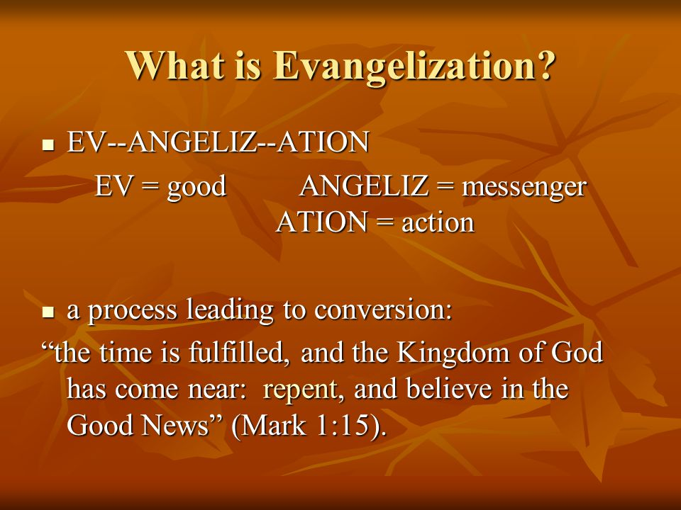 What is Evangelization? EV--ANGELIZ--ATION EV--ANGELIZ--ATION EV = goodANGELIZ = messenger ATION = action a process leading to conversion: a process l