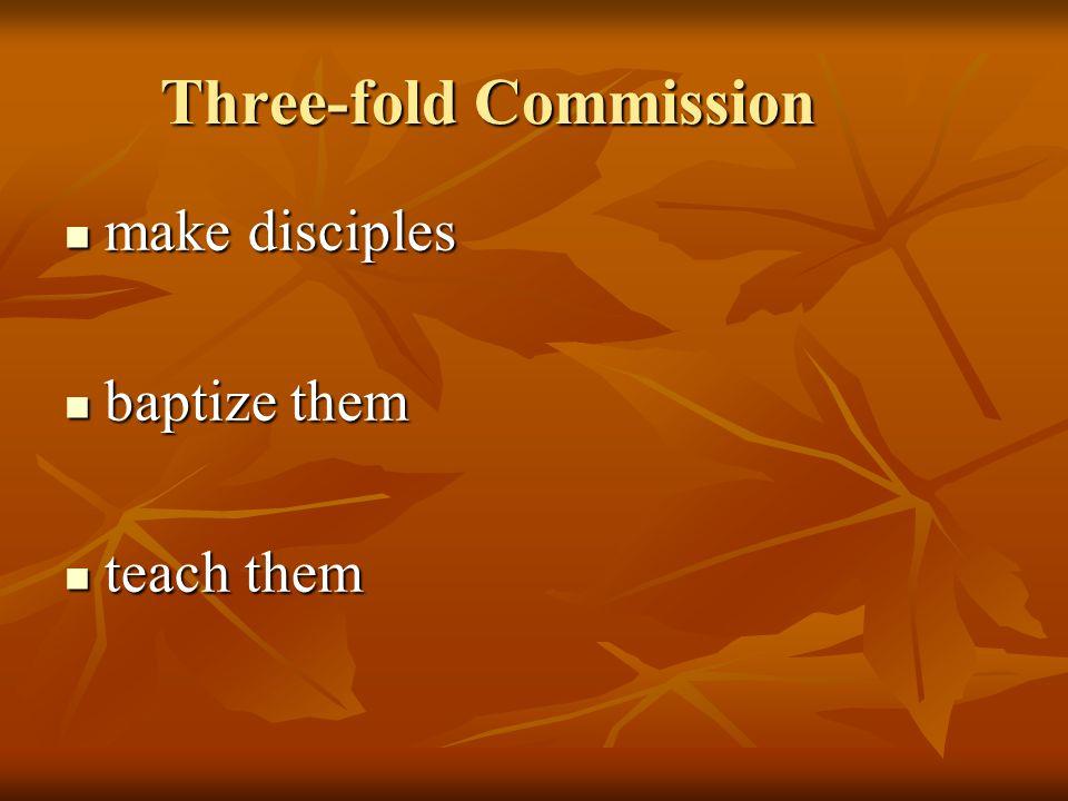Three-fold Commission make disciples make disciples baptize them baptize them teach them teach them