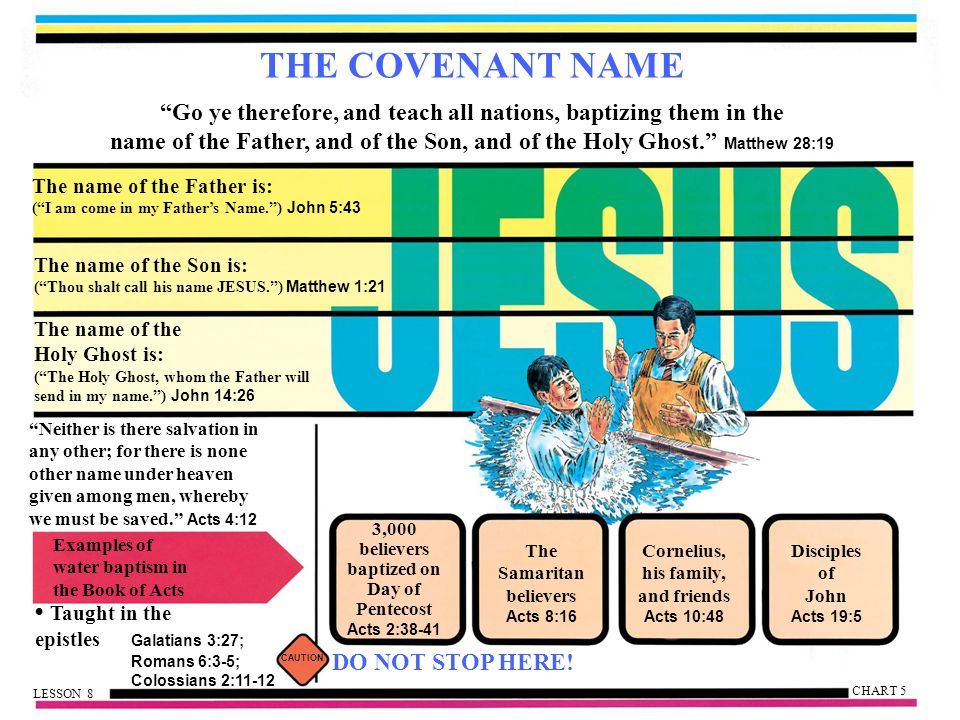 THE COVENANT NAME Go ye therefore, and teach all nations, baptizing them in the name of the Father, and of the Son, and of the Holy Ghost. Matthew 28:19 The name of the Father is: ( I am come in my Father's Name. ) John 5:43 The name of the Son is: ( Thou shalt call his name JESUS. ) Matthew 1:21 The name of the Holy Ghost is: ( The Holy Ghost, whom the Father will send in my name. ) John 14:26 Neither is there salvation in any other; for there is none other name under heaven given among men, whereby we must be saved. Acts 4:12 Examples of water baptism in the Book of Acts Taught in the epistles Galatians 3:27; Romans 6:3-5; Colossians 2:11-12 Disciples of John Acts 19:5 Cornelius, his family, and friends Acts 10:48 The Samaritan believers Acts 8:16 3,000 believers baptized on Day of Pentecost Acts 2:38-41 CAUTION DO NOT STOP HERE.