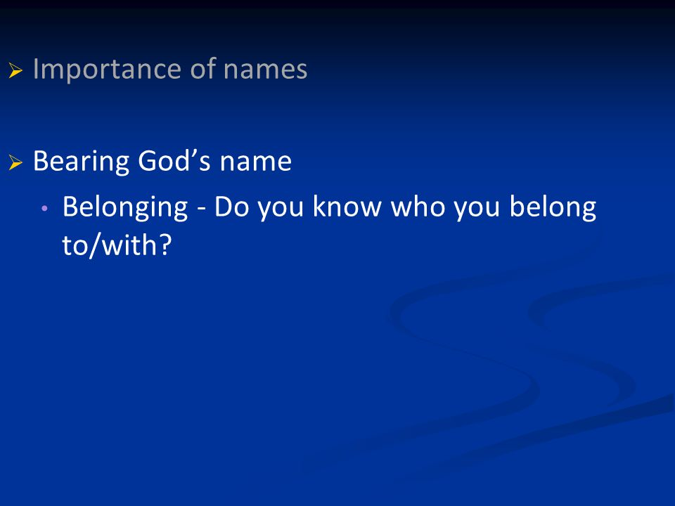   Importance of names   Bearing God's name Belonging - Do you know who you belong to/with?