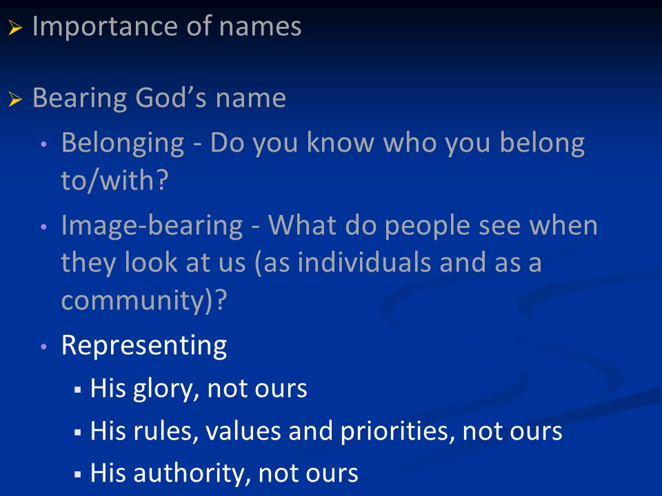   Importance of names   Bearing God's name Belonging - Do you know who you belong to/with.
