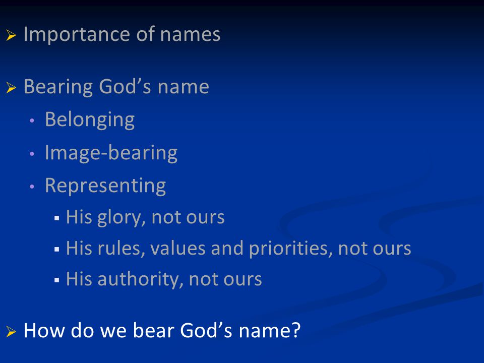   Importance of names   Bearing God's name Belonging Image-bearing Representing   His glory, not ours   His rules, values and priorities, not ours   His authority, not ours   How do we bear God's name?