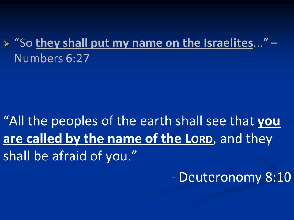   So they shall put my name on the Israelites... – Numbers 6:27   All the peoples of the earth shall see that you are called by the name of the LORD – Deut 8:10 I will say to the north, 'Give them up', and to the south, 'Do not withhold; bring my sons from far away and my daughters from the end of the earth— everyone who is called by my name, whom I created for my glory, whom I formed and made. – Isaiah 43:6-7