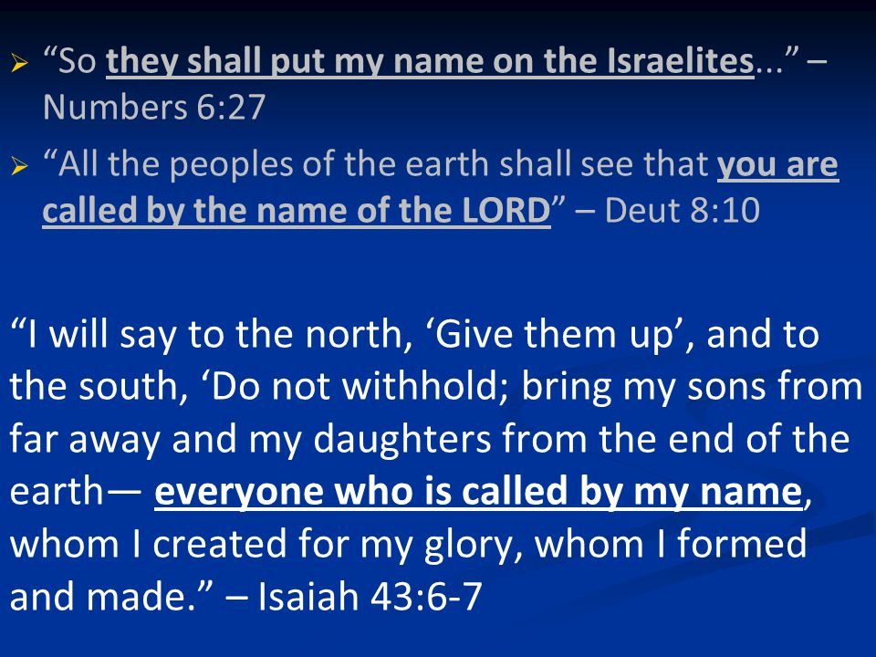   So they shall put my name on the Israelites... – Numbers 6:27   All the peoples of the earth shall see that you are called by the name of the LORD – Deut 8:10 I will say to the north, 'Give them up', and to the south, 'Do not withhold; bring my sons from far away and my daughters from the end of the earth— everyone who is called by my name, whom I created for my glory, whom I formed and made. – Isaiah 43:6-7