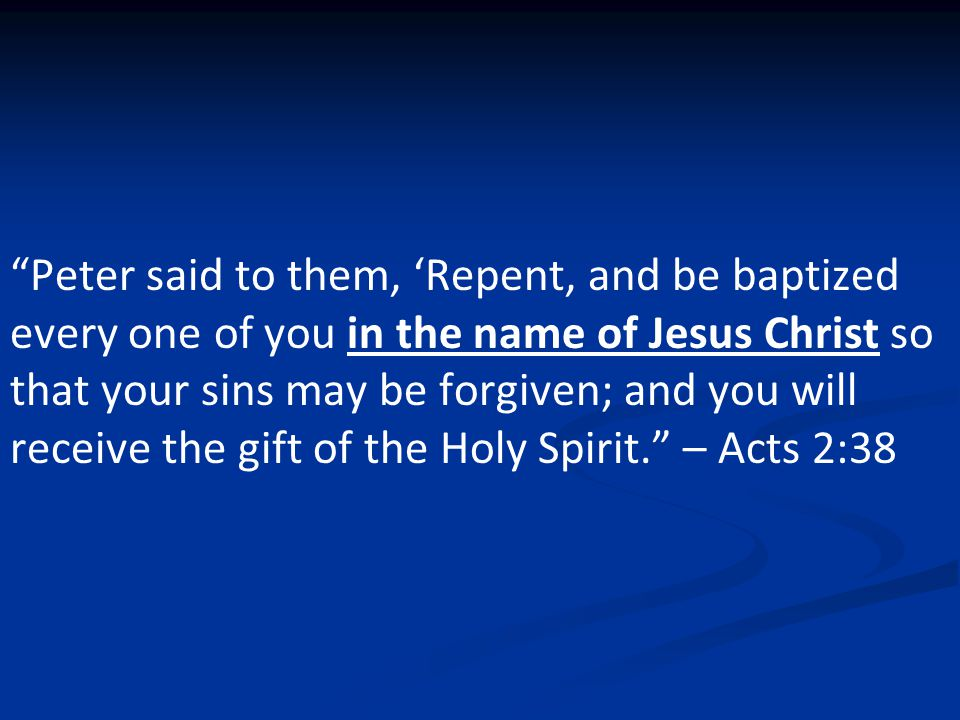 Peter said to them, 'Repent, and be baptized every one of you in the name of Jesus Christ so that your sins may be forgiven; and you will receive the gift of the Holy Spirit. – Acts 2:38