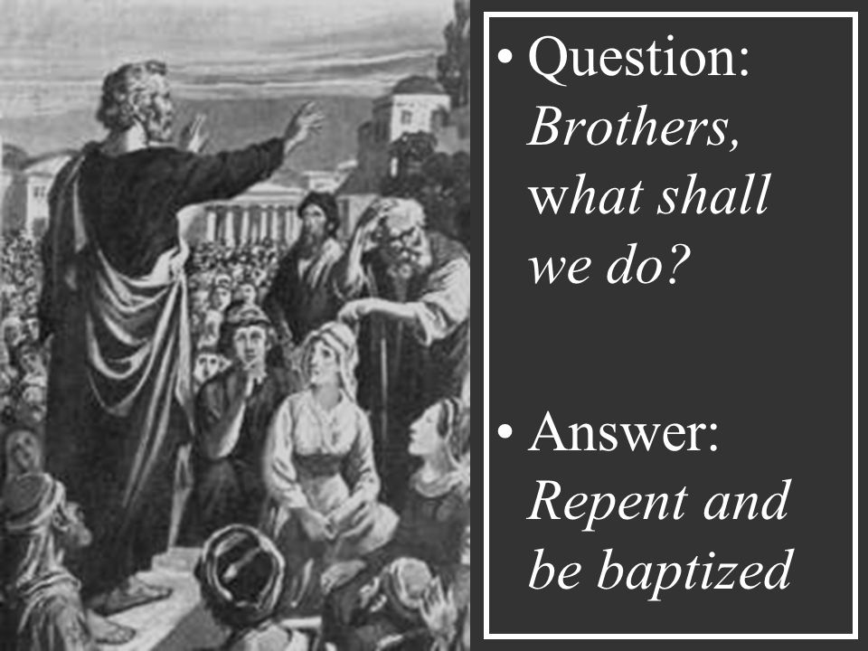 Question: Brothers, what shall we do Answer: Repent and be baptized