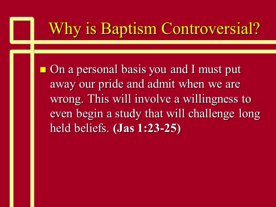 Why is Baptism Controversial? n On a personal basis you and I must put away our pride and admit when we are wrong. This will involve a willingness to