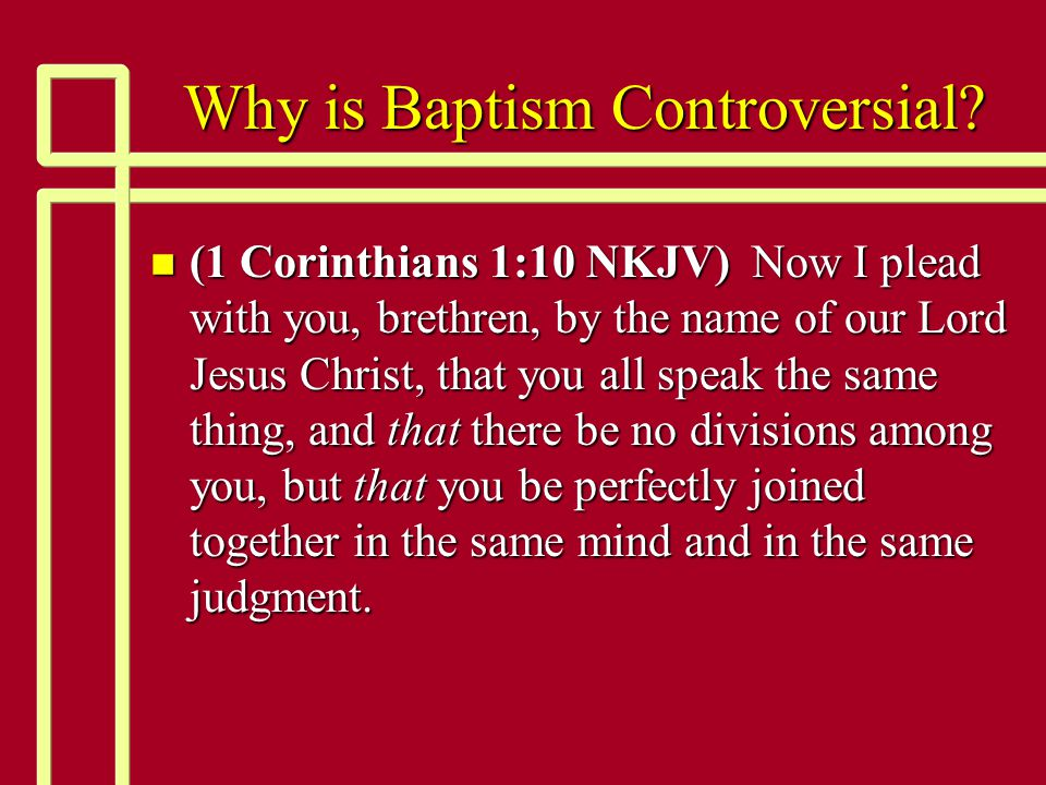 Why is Baptism Controversial? n (1 Corinthians 1:10 NKJV) Now I plead with you, brethren, by the name of our Lord Jesus Christ, that you all speak the