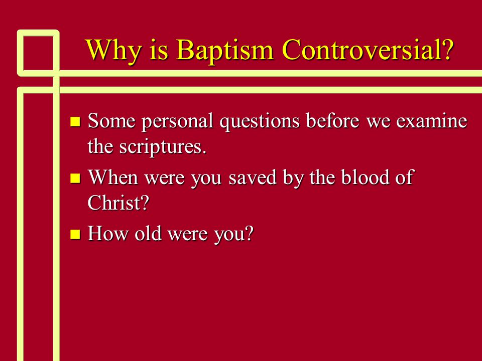 Why is Baptism Controversial. n Some personal questions before we examine the scriptures.