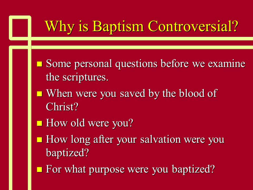 Why is Baptism Controversial? n Some personal questions before we examine the scriptures. n When were you saved by the blood of Christ? n How old were