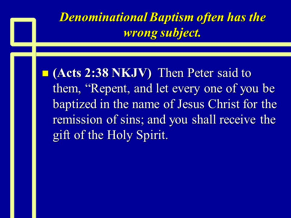 "Denominational Baptism often has the wrong subject. n (Acts 2:38 NKJV) Then Peter said to them, ""Repent, and let every one of you be baptized in the n"