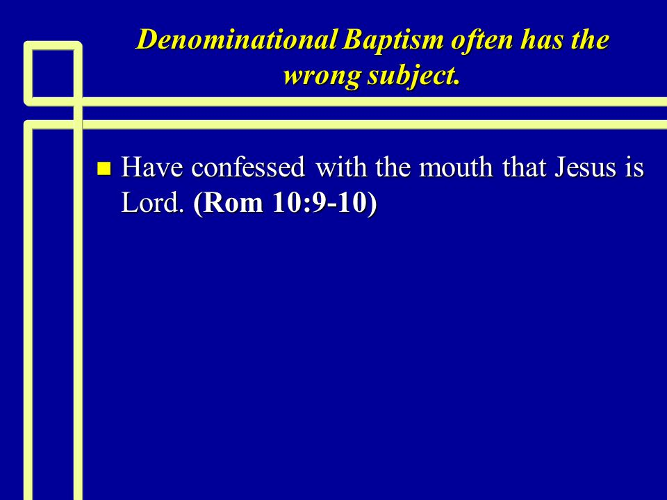 Denominational Baptism often has the wrong subject. n Have confessed with the mouth that Jesus is Lord. (Rom 10:9-10)