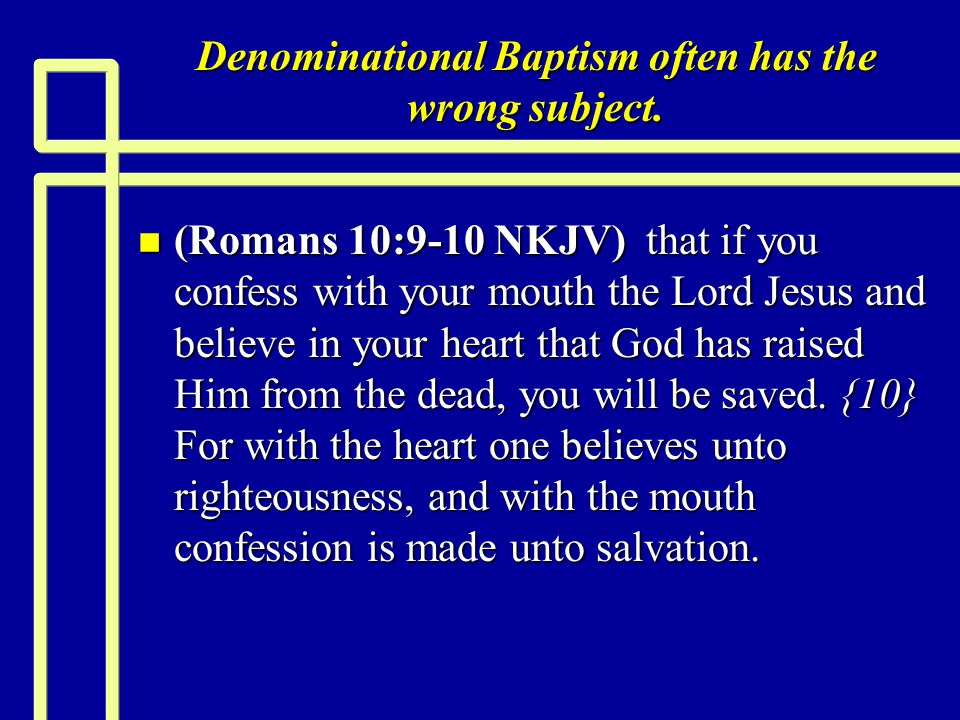 Denominational Baptism often has the wrong subject. n (Romans 10:9-10 NKJV) that if you confess with your mouth the Lord Jesus and believe in your hea