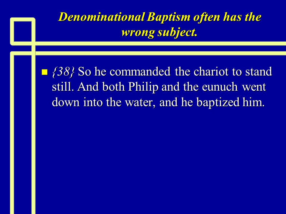 Denominational Baptism often has the wrong subject. n {38} So he commanded the chariot to stand still. And both Philip and the eunuch went down into t