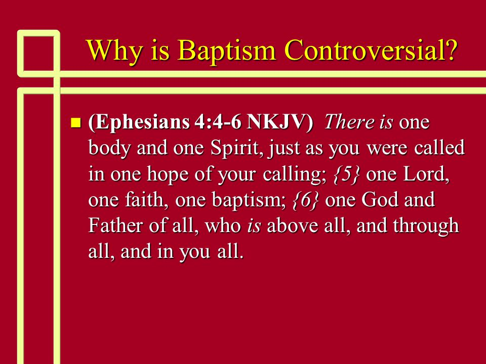Why is Baptism Controversial? n (Ephesians 4:4-6 NKJV) There is one body and one Spirit, just as you were called in one hope of your calling; {5} one