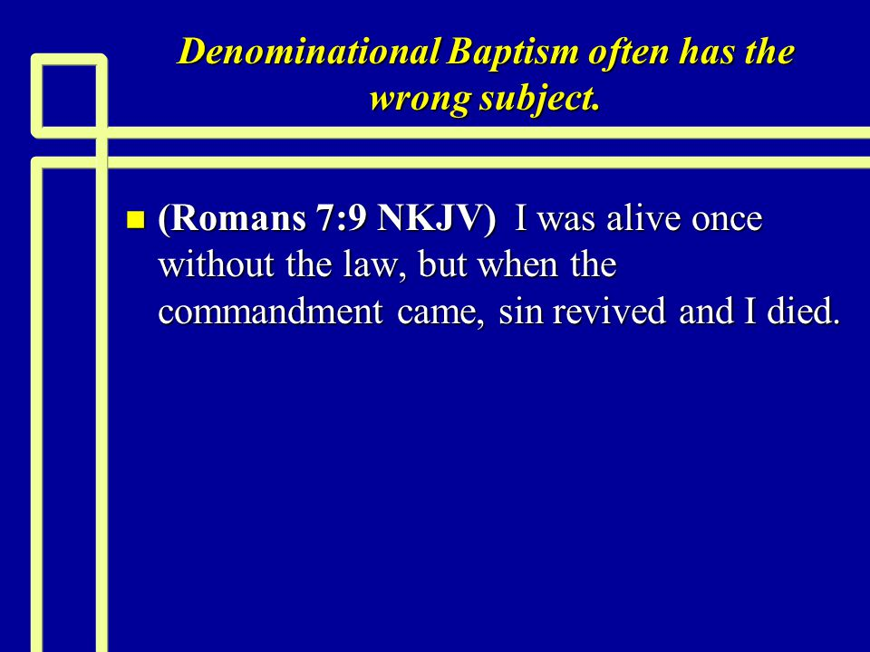 Denominational Baptism often has the wrong subject. n (Romans 7:9 NKJV) I was alive once without the law, but when the commandment came, sin revived a