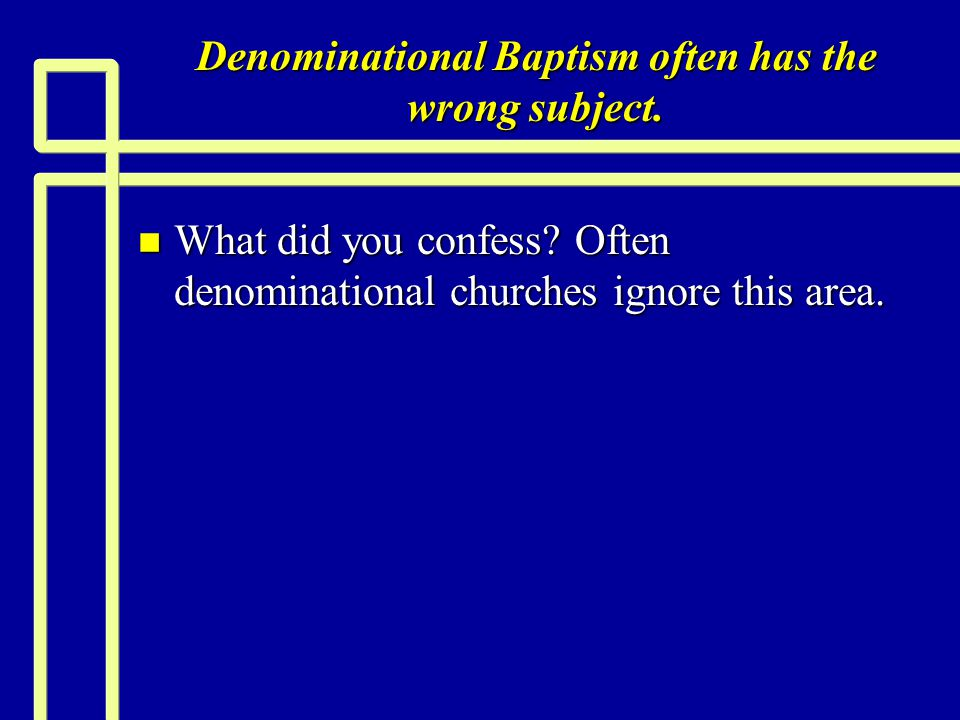 Denominational Baptism often has the wrong subject. n What did you confess? Often denominational churches ignore this area.