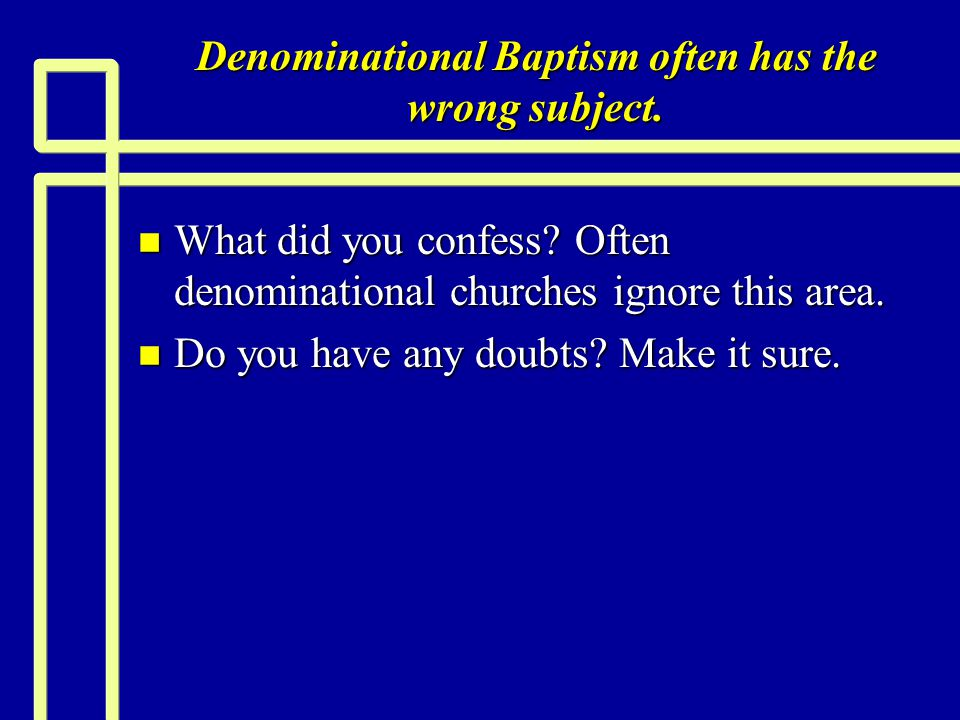 Denominational Baptism often has the wrong subject. n What did you confess? Often denominational churches ignore this area. n Do you have any doubts?