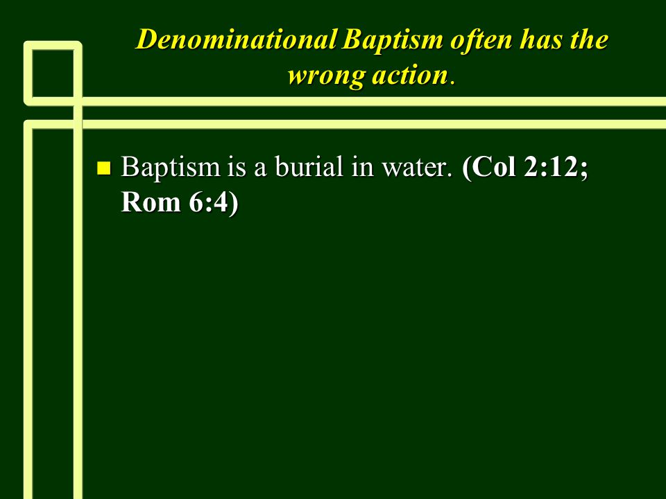 Denominational Baptism often has the wrong action. n Baptism is a burial in water. (Col 2:12; Rom 6:4)