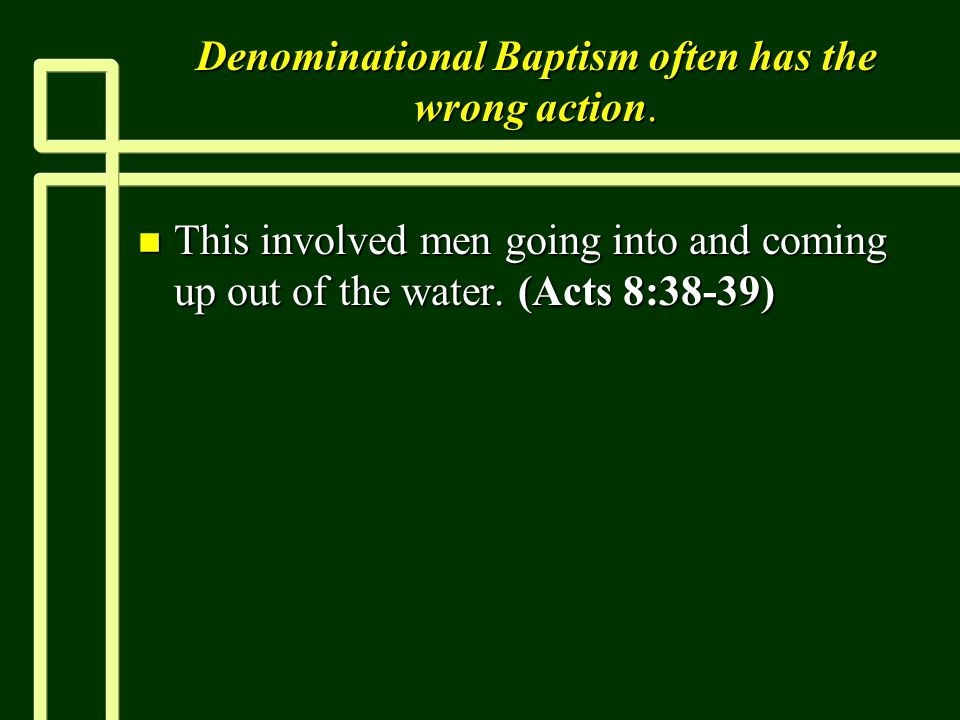 Denominational Baptism often has the wrong action. n This involved men going into and coming up out of the water. (Acts 8:38-39)