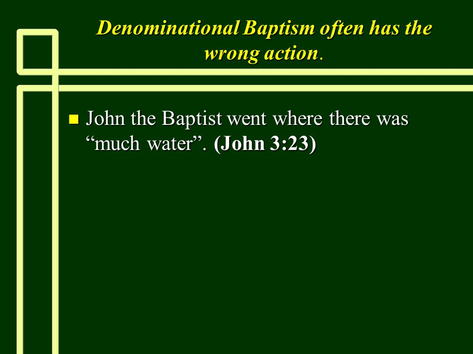 Denominational Baptism often has the wrong action.