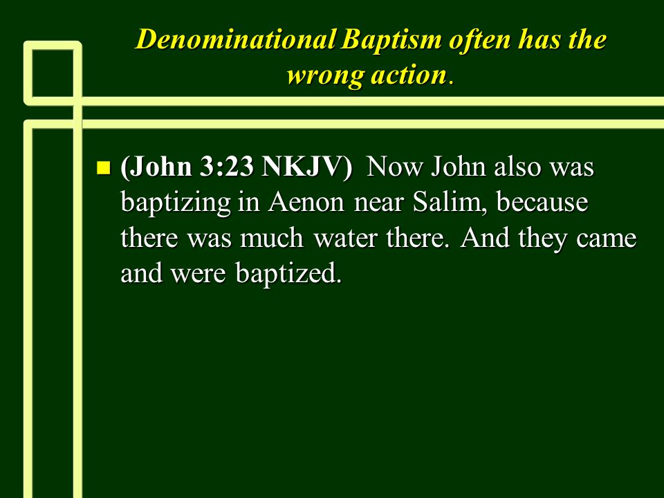 Denominational Baptism often has the wrong action. n (John 3:23 NKJV) Now John also was baptizing in Aenon near Salim, because there was much water th