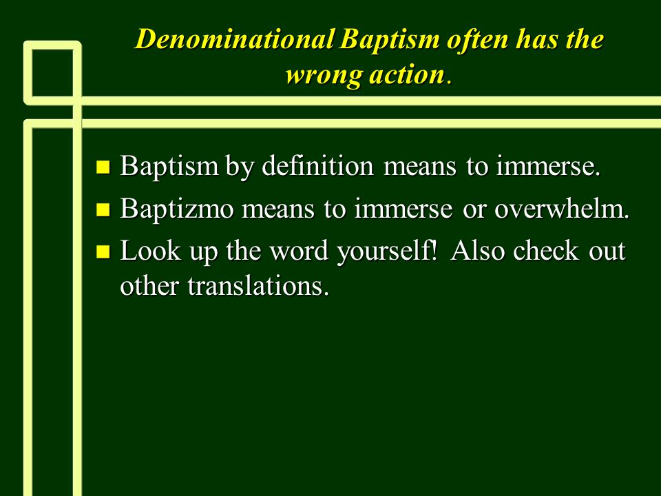Denominational Baptism often has the wrong action. n Baptism by definition means to immerse. n Baptizmo means to immerse or overwhelm. n Look up the w
