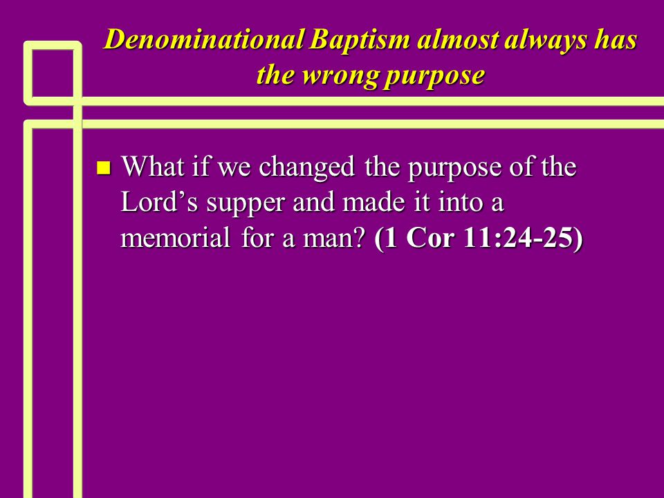 Denominational Baptism almost always has the wrong purpose n What if we changed the purpose of the Lord's supper and made it into a memorial for a man.