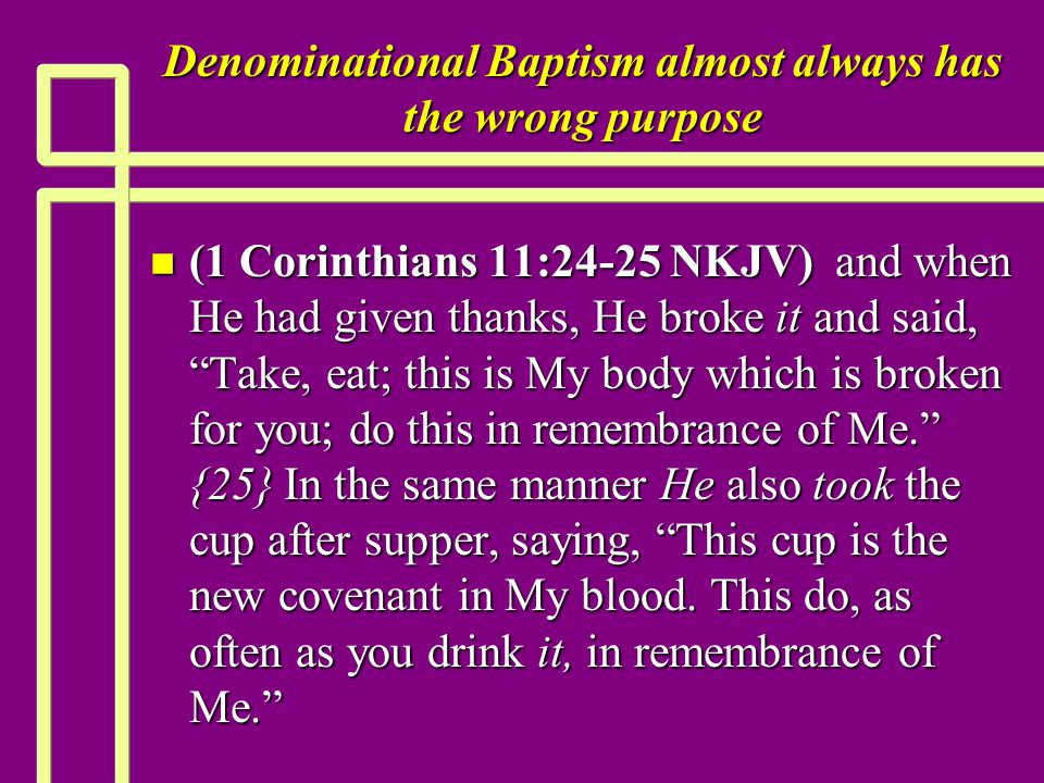 "Denominational Baptism almost always has the wrong purpose n (1 Corinthians 11:24-25 NKJV) and when He had given thanks, He broke it and said, ""Take,"