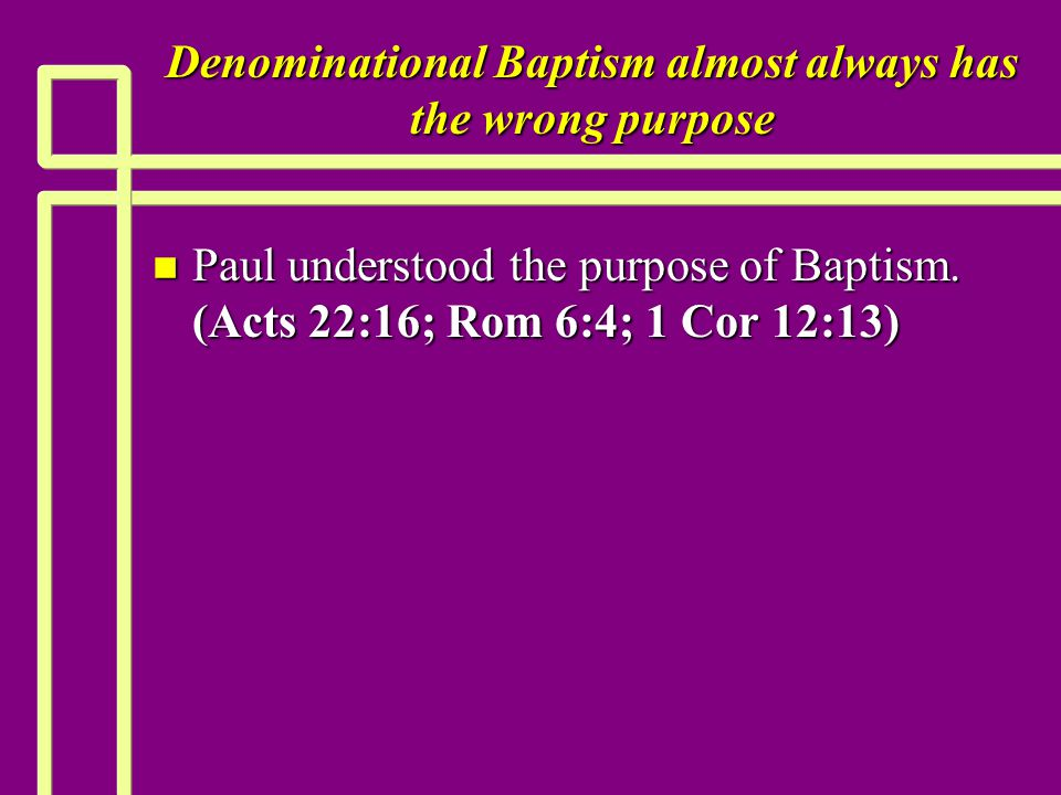 Denominational Baptism almost always has the wrong purpose n Paul understood the purpose of Baptism. (Acts 22:16; Rom 6:4; 1 Cor 12:13)