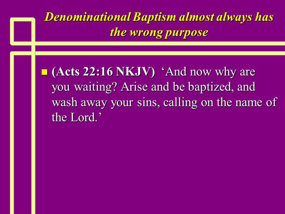 Denominational Baptism almost always has the wrong purpose n (Acts 22:16 NKJV) 'And now why are you waiting? Arise and be baptized, and wash away your