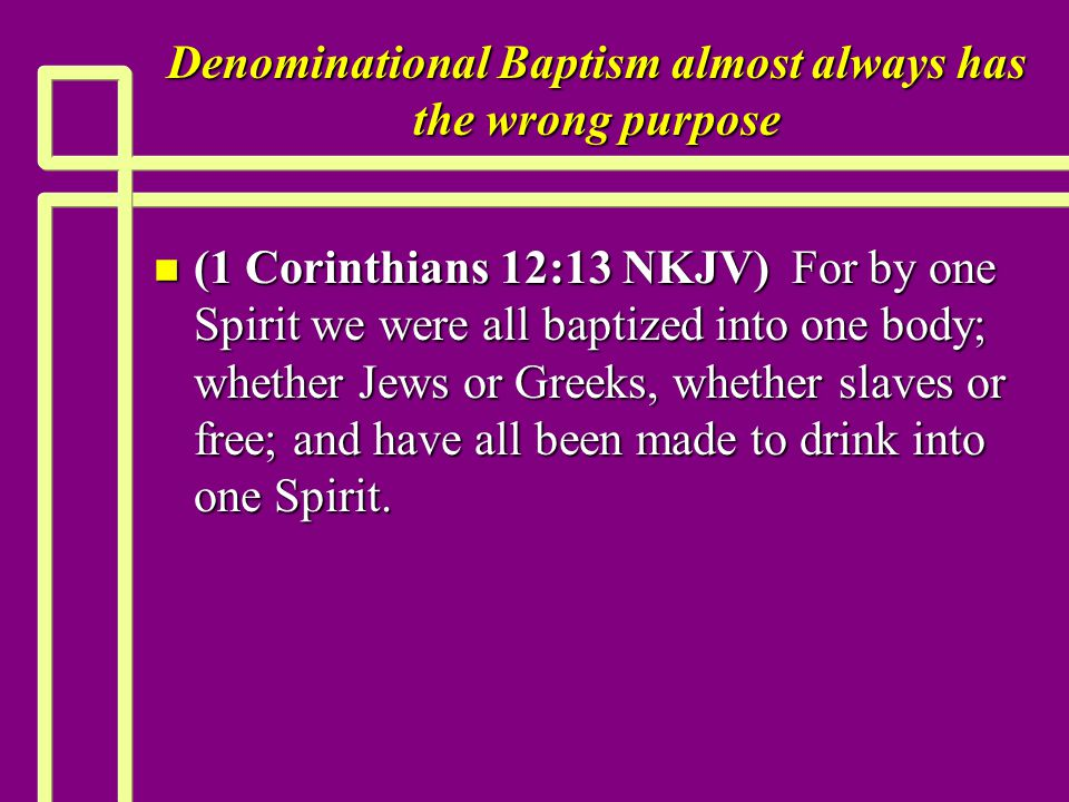 Denominational Baptism almost always has the wrong purpose n (1 Corinthians 12:13 NKJV) For by one Spirit we were all baptized into one body; whether Jews or Greeks, whether slaves or free; and have all been made to drink into one Spirit.