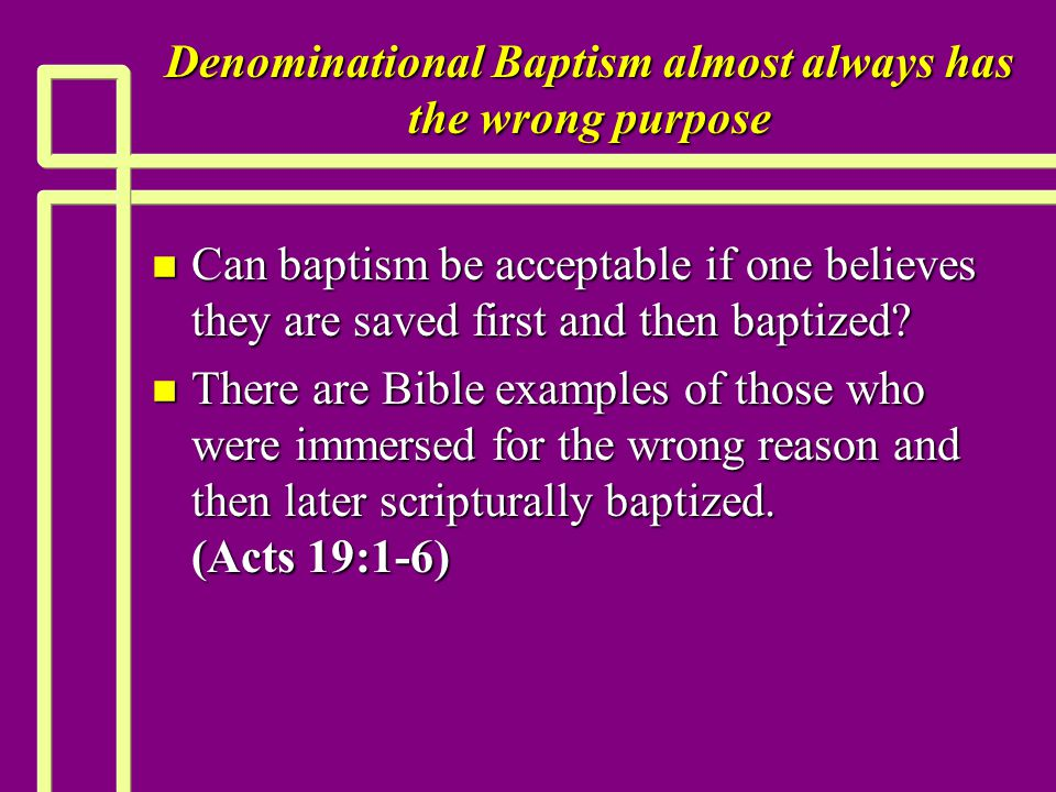 Denominational Baptism almost always has the wrong purpose n Can baptism be acceptable if one believes they are saved first and then baptized.