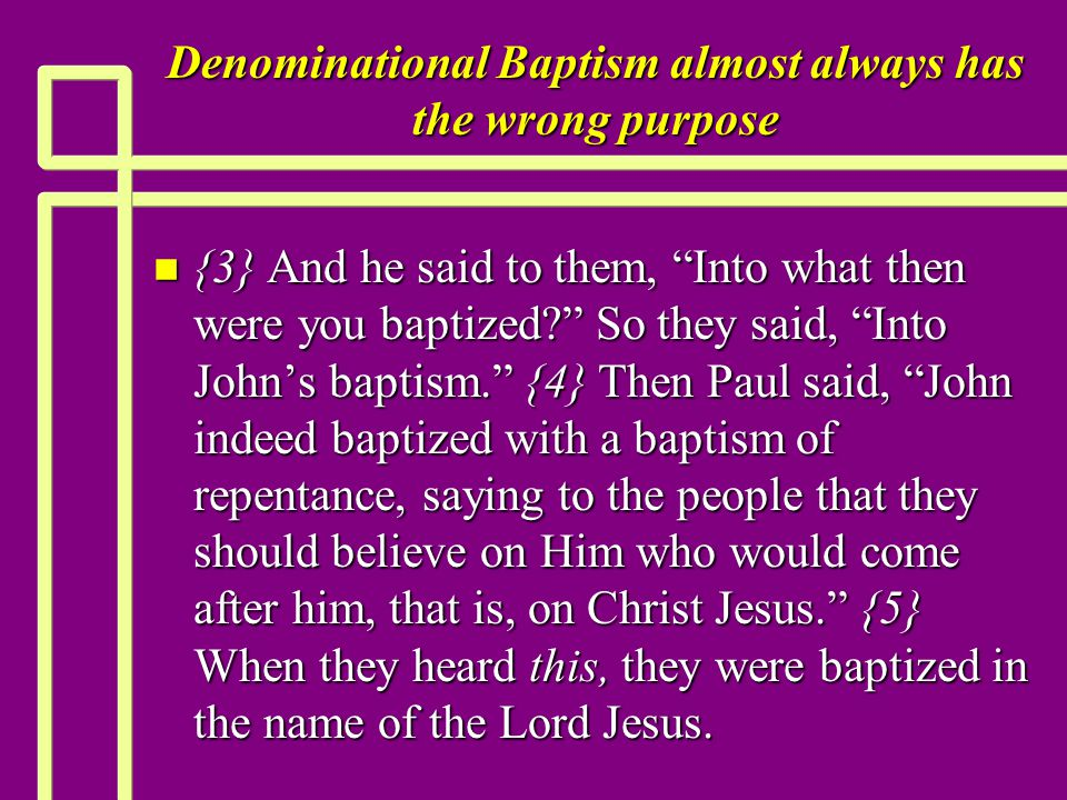 Denominational Baptism almost always has the wrong purpose n {3} And he said to them, Into what then were you baptized So they said, Into John's baptism. {4} Then Paul said, John indeed baptized with a baptism of repentance, saying to the people that they should believe on Him who would come after him, that is, on Christ Jesus. {5} When they heard this, they were baptized in the name of the Lord Jesus.
