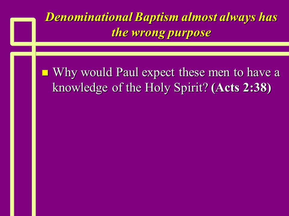 Denominational Baptism almost always has the wrong purpose n Why would Paul expect these men to have a knowledge of the Holy Spirit? (Acts 2:38)