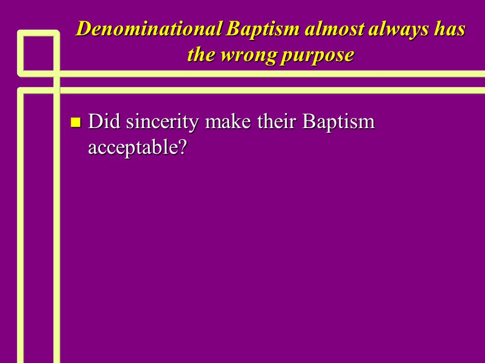 Denominational Baptism almost always has the wrong purpose n Did sincerity make their Baptism acceptable?
