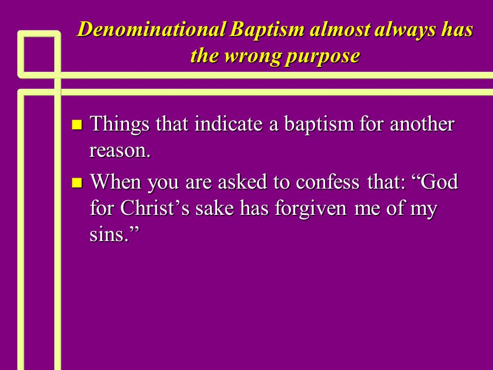 Denominational Baptism almost always has the wrong purpose n Things that indicate a baptism for another reason. n When you are asked to confess that:
