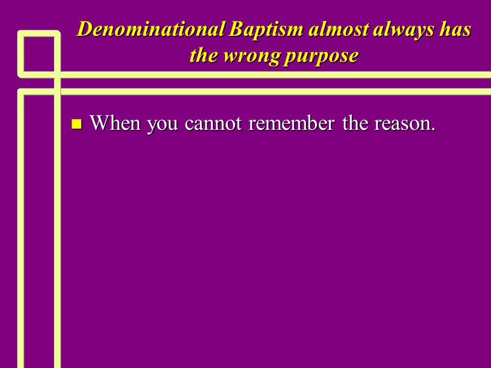 Denominational Baptism almost always has the wrong purpose n When you cannot remember the reason.