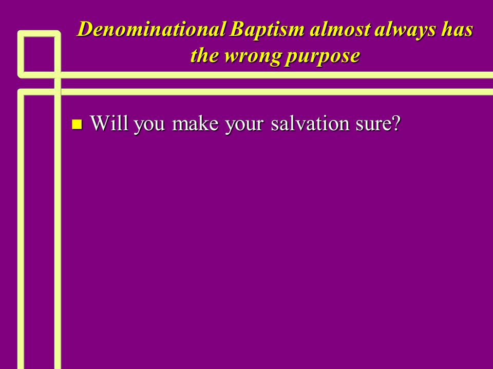 Denominational Baptism almost always has the wrong purpose n Will you make your salvation sure?